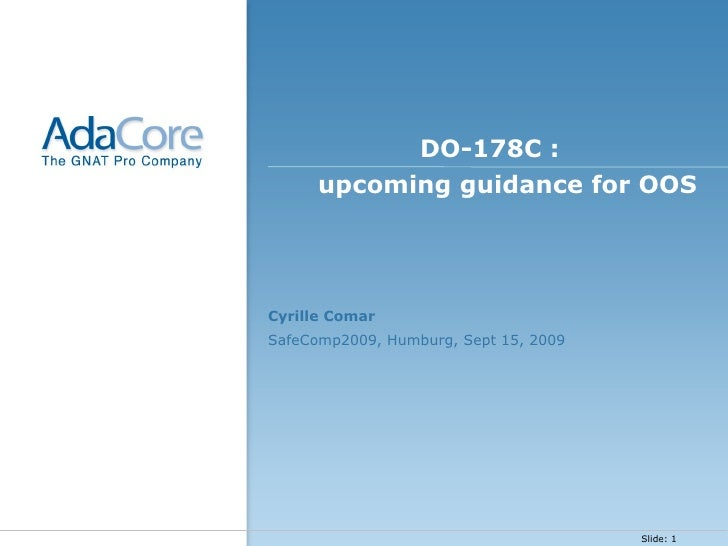 <ul><li>DO-178C :  upcoming guidance for OOS </li></ul><ul><li>Cyrille Comar </li></ul><ul><li>SafeComp2009, Humburg, Sept...