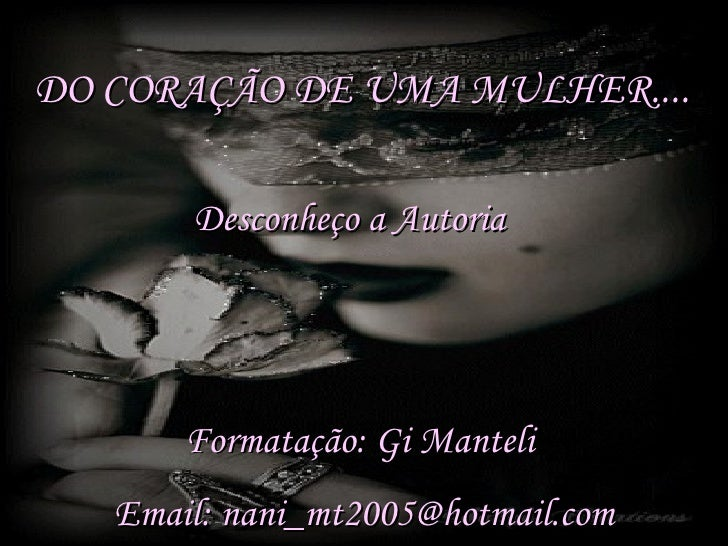 DO CORAÇÃO DE UMA MULHER.... Desconheço a Autoria Formatação: Gi Manteli Email: nani_mt2005@hotmail.com