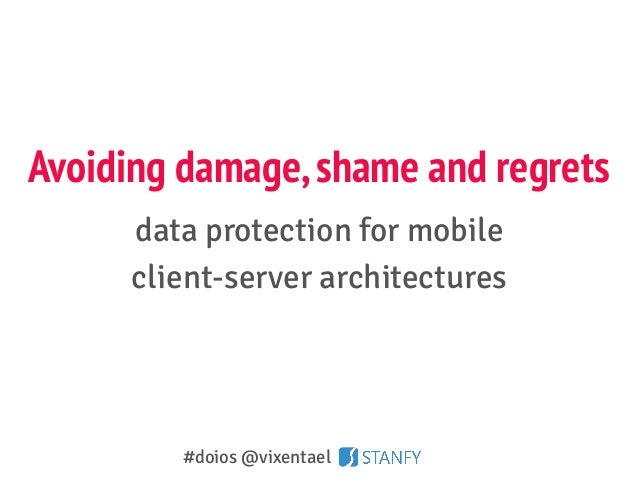 Avoiding damage,shame and regrets data protection for mobile client-server architectures #doios @vixentael