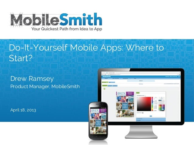 Drew RamseyProduct Manager, MobileSmithApril 18, 2013Do-It-Yourself Mobile Apps: Where toStart?