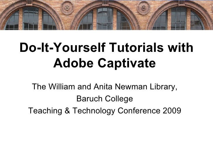 Do-It-Yourself Tutorials with Adobe Captivate  The William and Anita Newman Library, Baruch College Teaching & Technology ...