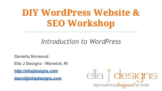 DIY WordPress Website & SEO Workshop Introduction to WordPress Daniella Norwood Ella J Designs - Warwick, RI http://ellajd...