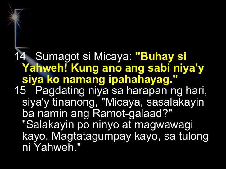 <ul><li>14  Sumagot si Micaya:  &quot;Buhay si Yahweh! Kung ano ang sabi niya'y siya ko namang ipahahayag.&quot; </li></ul...