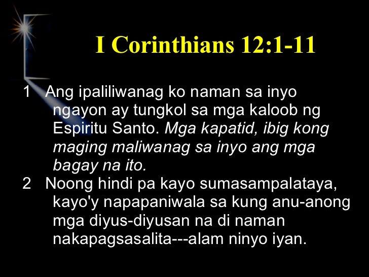 I Corinthians 12:1-11 <ul><li>1  Ang ipaliliwanag ko naman sa inyo ngayon ay tungkol sa mga kaloob ng Espiritu Santo.  Mga...