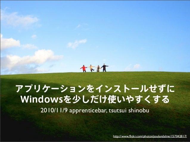 アプリケーションをインストールせずに Windowsを少しだけ使いやすくする 2010/11/9 apprenticebar, tsutsui shinobu http://www.flickr.com/photos/paulandaline/1...