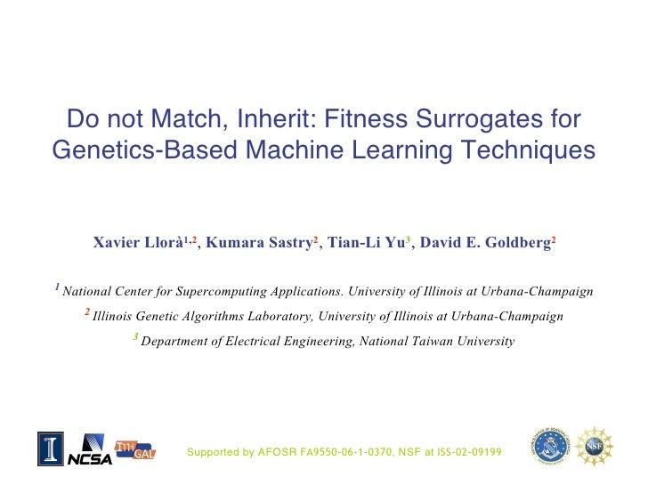 Do not Match, Inherit: Fitness Surrogates for Genetics-Based Machine Learning Techniques          Xavier Llorà1,2, Kumara ...