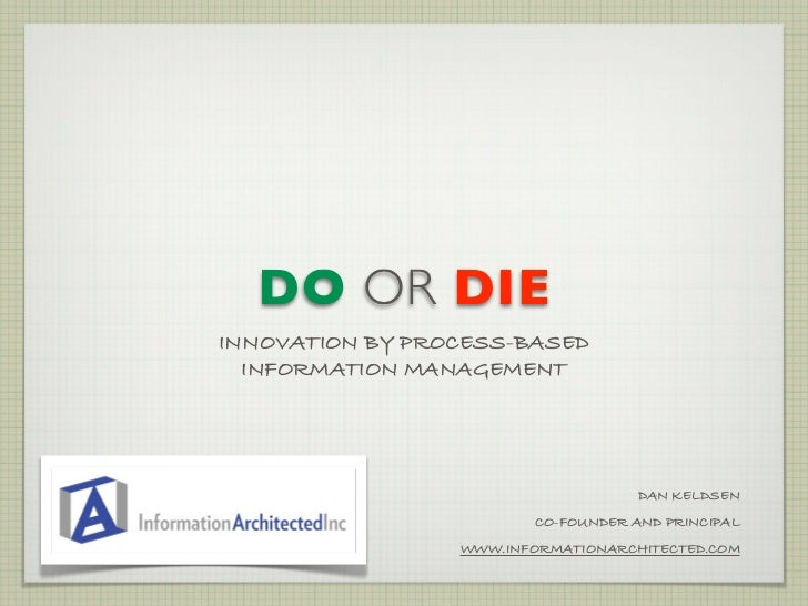 DO OR DIE INNOVATION BY PROCESS-BASED   INFORMATION MANAGEMENT                                          DAN KELDSEN       ...