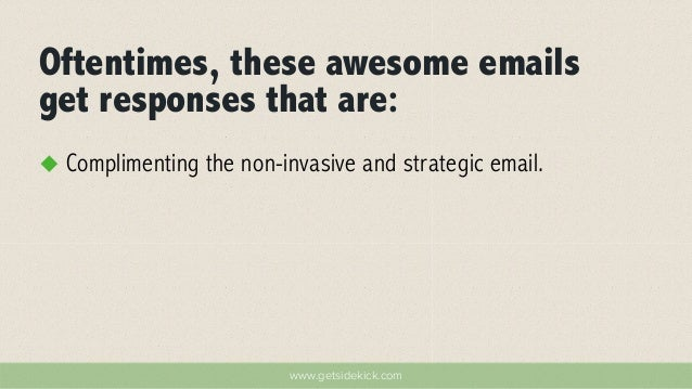 Oftentimes, these awesome emails  get responses that are:  u Complimenting the non-invasive and strategic email.  www.get...
