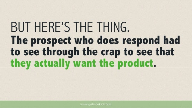 BUT HERE'S THE THING.  The prospect who does respond had  to see through the crap to see that  they actually want the prod...