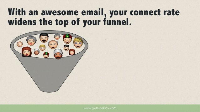 With an awesome email, your connect rate  widens the top of your funnel.  www.getsidekick.com