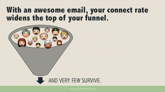 With an awesome email, your connect rate  widens the top of your funnel.  AND VERY FEW SURVIVE.  www.getsidekick.com