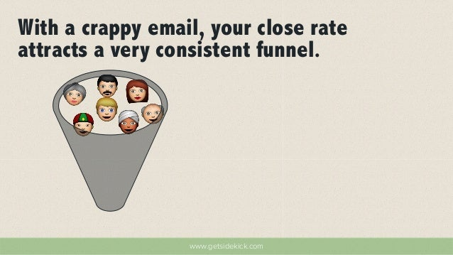 With a crappy email, your close rate  attracts a very consistent funnel.  www.getsidekick.com