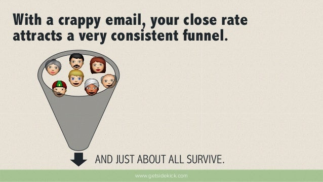 With a crappy email, your close rate  attracts a very consistent funnel.  AND JUST ABOUT ALL SURVIVE.  www.getsidekick.com