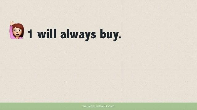 1 will always buy.  www.getsidekick.com