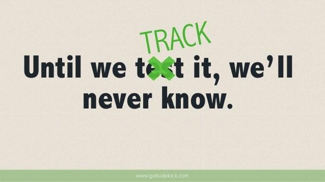TRACK  Until we test it, we'll  never know.  www.getsidekick.com