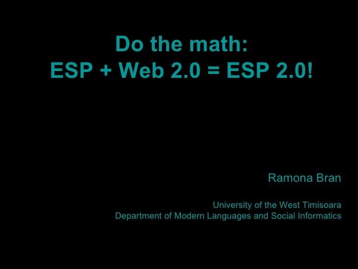 Do the math: ESP + Web 2.0 = ESP 2.0! Ramona Bran University of the West Timisoara Department of Modern Languages and Soci...