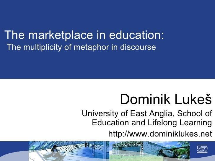 The marketplace in education:   The multiplicity of metaphor in discourse Dominik Luke š University of East Anglia, School...