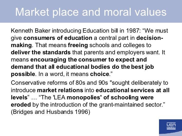 """Market place and moral values <ul><li>Kenneth Baker introducing Education bill in 1987: """"We must give  consumers of educat..."""