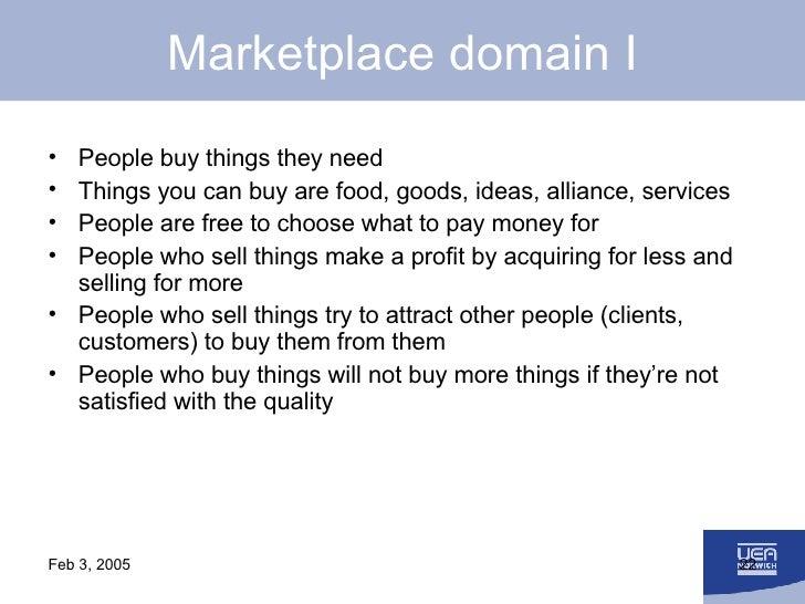 Marketplace domain I <ul><li>People buy things they need </li></ul><ul><li>Things you can buy are food, goods, ideas, alli...