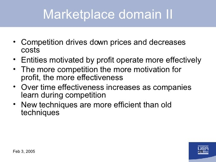 Marketplace domain II <ul><li>Competition drives down prices and decreases costs </li></ul><ul><li>Entities motivated by p...