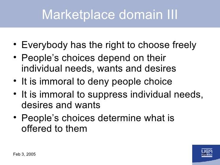 Marketplace domain III <ul><li>Everybody has the right to choose freely </li></ul><ul><li>People's choices depend on their...