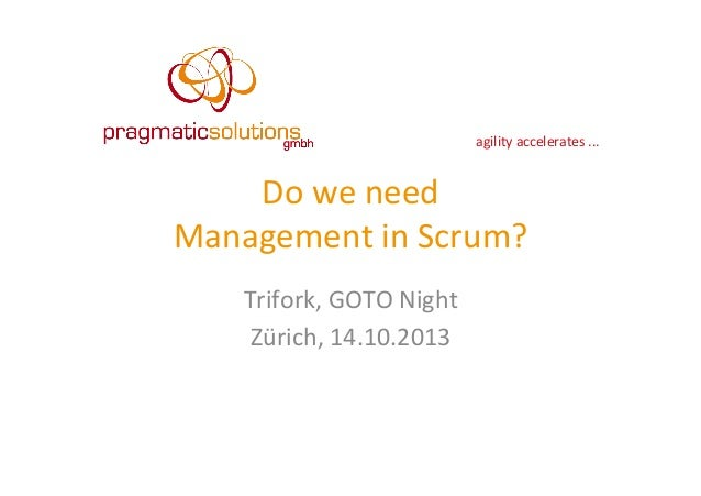 agility	   accelerates	   ...	     Do	   we	   need	   	    Management	   in	   Scrum?	    Trifork,	   GOTO	   Night	    Z...