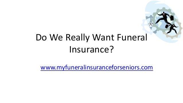 Do We Really Want Funeral Insurance? www.myfuneralinsuranceforseniors.com