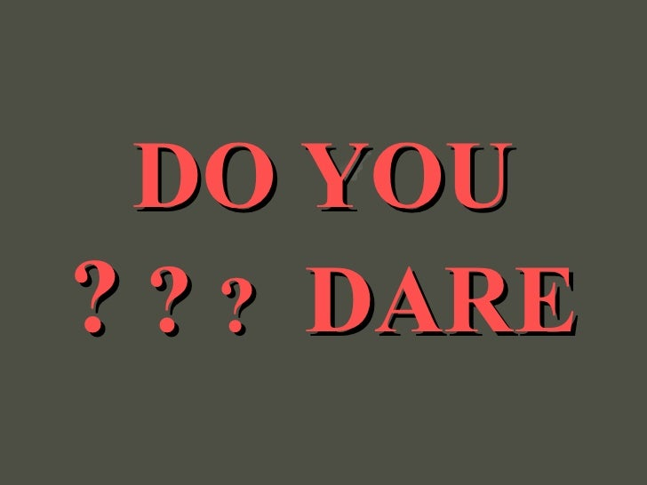 DO YOU DARE  ?  ?  ?