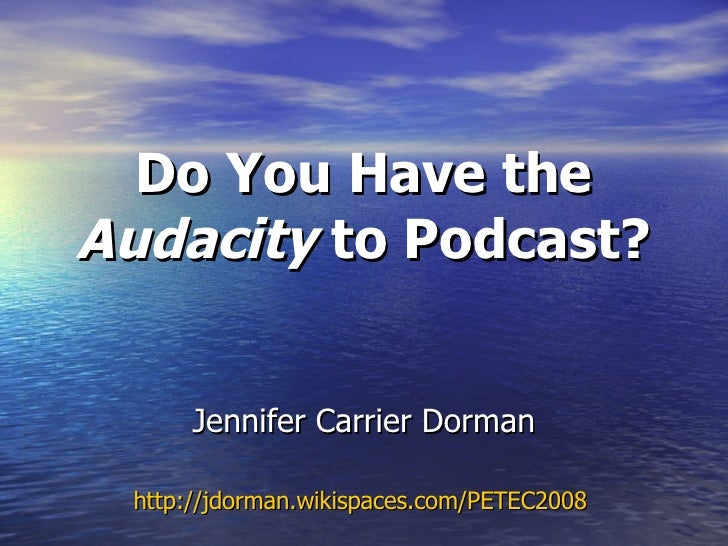 Jennifer Carrier Dorman http://jdorman.wikispaces.com/PETEC2008   Do You Have the  Audacity  to Podcast?