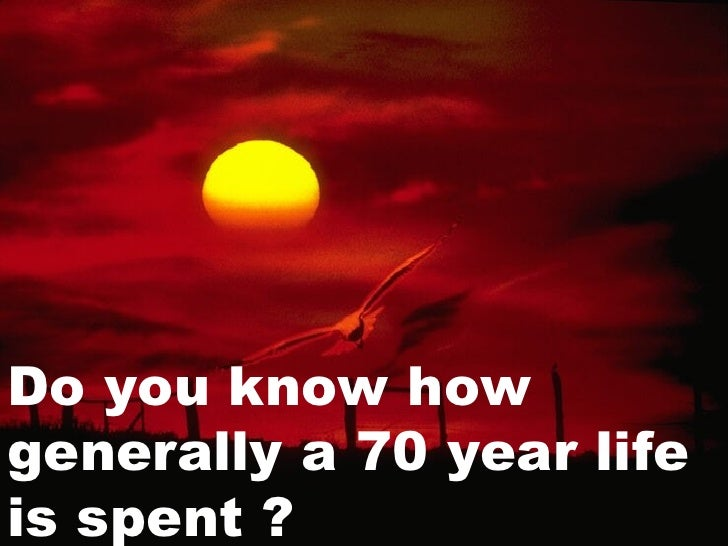 Do you know how generally a 70 year life is spent ?