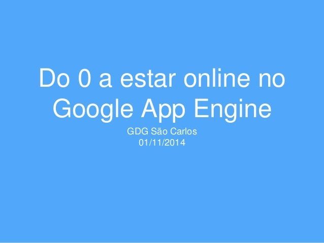 Do 0 a estar online no  Google App Engine  GDG São Carlos  01/11/2014