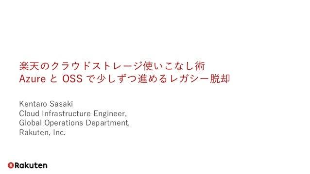 楽天のクラウドストレージ使いこなし術 Azure と OSS で少しずつ進めるレガシー脱却 Kentaro Sasaki Cloud Infrastructure Engineer, Global Operations Department, ...