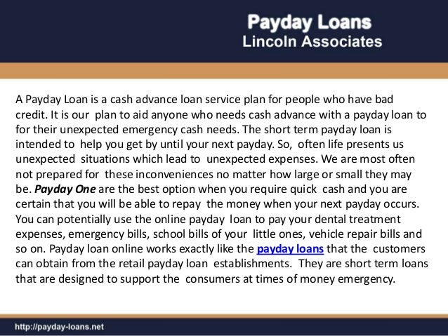 A Payday Loan is a cash advance loan service plan for people who have badcredit. It is our plan to aid anyone who needs ca...