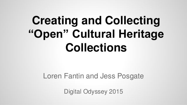 """Creating and Collecting """"Open"""" Cultural Heritage Collections Loren Fantin and Jess Posgate Digital Odyssey 2015"""