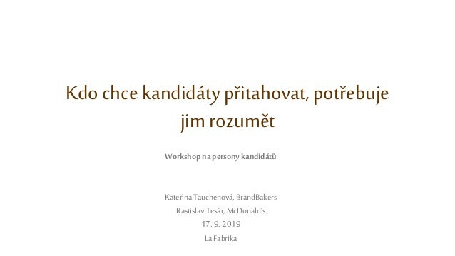 Kdo chce kandidátypřitahovat, potřebuje jim rozumět Workshop na persony kandidátů Kateřina Tauchenová, BrandBakers Rastisl...