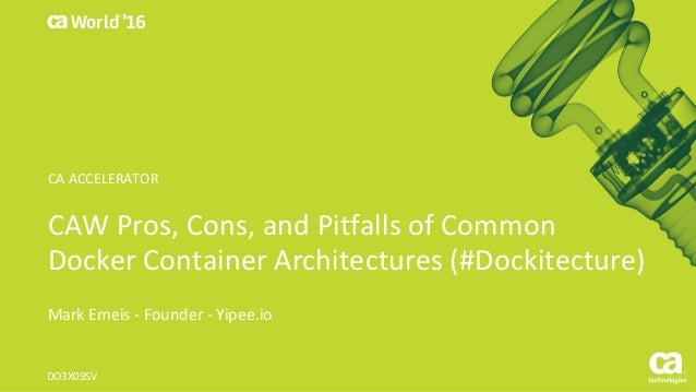 World® '16 CAWPros,Cons,andPitfallsofCommon DockerContainerArchitectures(#Dockitecture) MarkEmeis - Founder- Y...