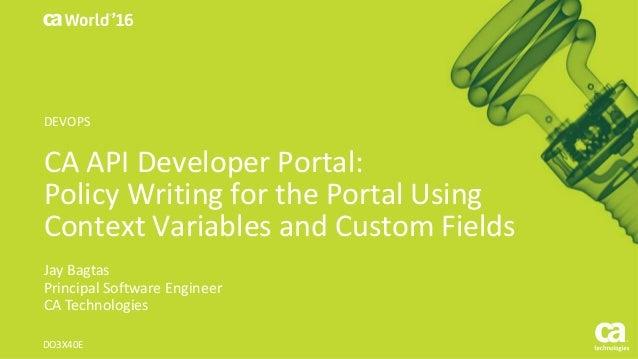 CA API Developer Portal: Policy Writing for the Portal Using Context Variables and Custom Fields Jay Bagtas Principal Soft...