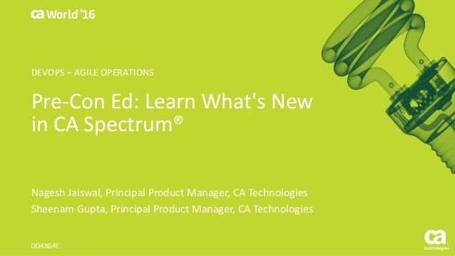 World® '16 Pre-Con	Ed:	Learn	What's	New	 in	CA	Spectrum® Nagesh	Jaiswal,	Principal	Product	Manager,	CA	Technologies Sheena...