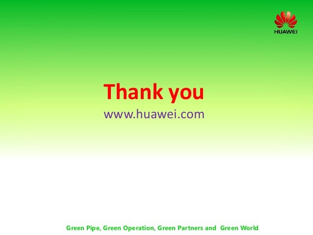 Thank you www.huawei.com Green Pipe, Green Operation, Green Partners and Green World