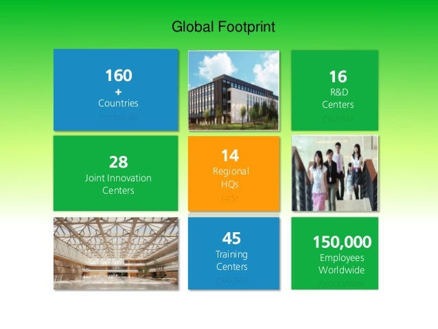 Global Footprint 16 R&D Centers 160 + Countries 14 Regional HQs 28 Joint Innovation Centers 150,000 Employees Worldwide 45...