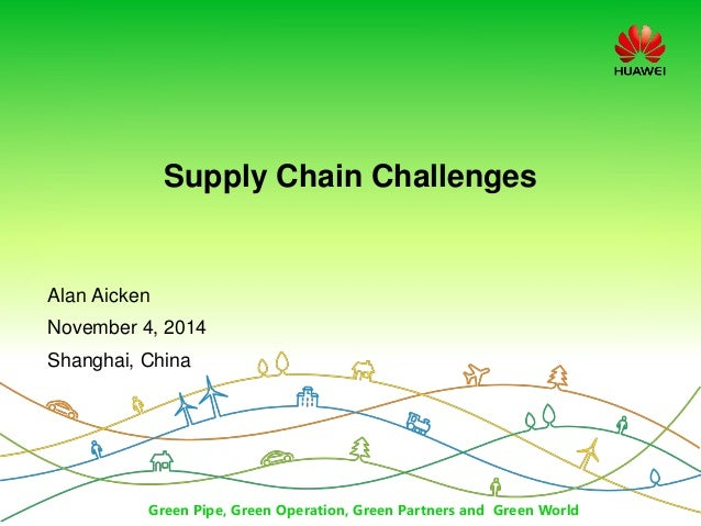 Green Pipe, Green Operation, Green Partners and Green World Supply Chain Challenges Alan Aicken November 4, 2014 Shanghai,...
