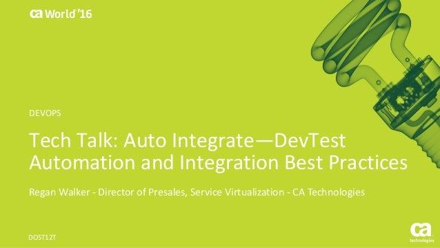 World® '16 TechTalk:AutoIntegrate—DevTest AutomationandIntegrationBestPractices ReganWalker- DirectorofPresales...