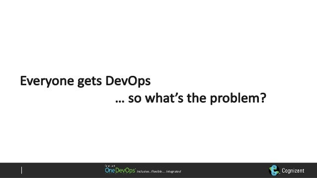 Inclusive…Flexible….Integrated EveryonegetsDevOps …sowhat'stheproblem?