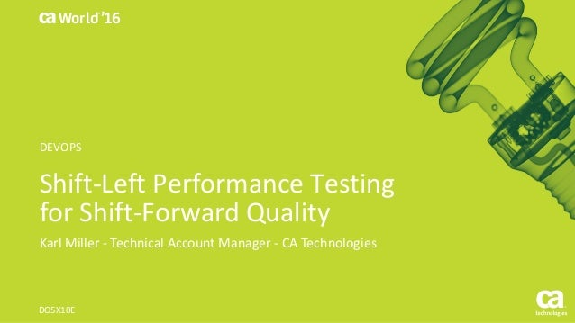 World® '16 Shift-Left	Performance	Testing	 for	Shift-Forward	Quality Karl	Miller	- Technical	Account	Manager	- CA	Technolo...