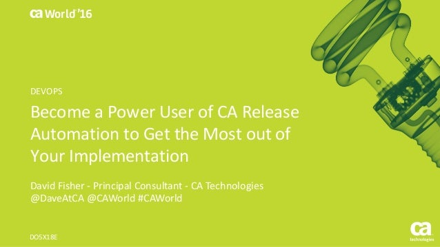 World® '16 BecomeaPowerUserofCARelease AutomationtoGettheMostoutof YourImplementation DavidFisher- Princi...