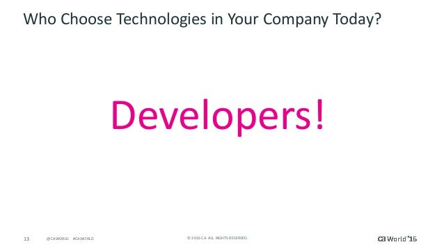 13 ©2016CA.ALLRIGHTSRESERVED.@CAWORLD#CAWORLD WhoChooseTechnologiesinYourCompanyToday? Developers!
