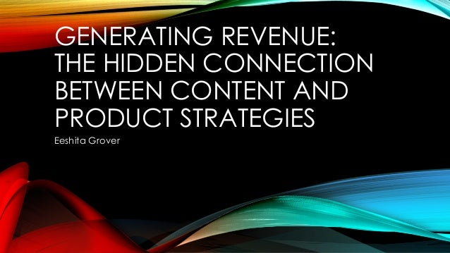 GENERATING REVENUE: THE HIDDEN CONNECTION BETWEEN CONTENT AND PRODUCT STRATEGIES Eeshita Grover