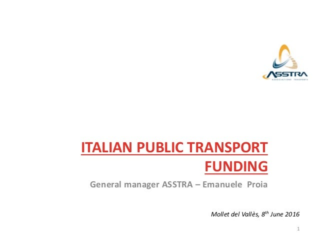 ITALIAN PUBLIC TRANSPORT FUNDING General manager ASSTRA – Emanuele Proia Mollet del Vallès, 8th June 2016 1