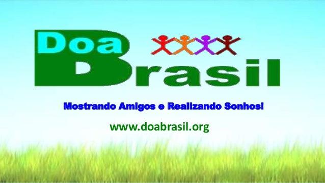 Mostrando Amigos e Realizando Sonhos! www.doabrasil.org