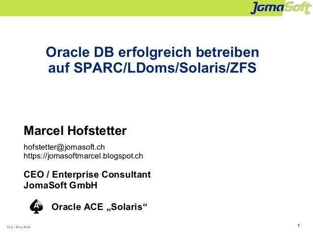 1 Oracle DB erfolgreich betreiben auf SPARC/LDoms/Solaris/ZFS Marcel Hofstetter hofstetter@jomasoft.ch https://jomasoftmar...